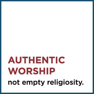 Authentic Worship, not empty religiosity.