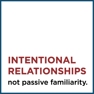 Intentional Relationships, not passive familiarity.